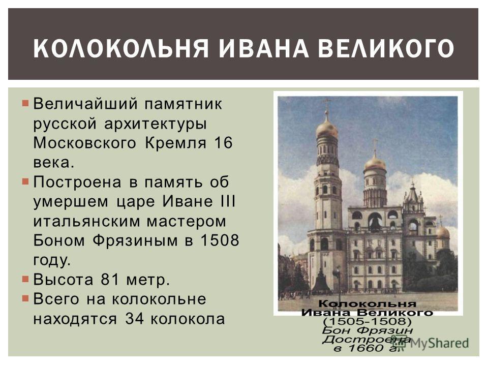Величайший памятник русской архитектуры Московского Кремля 16 века. Построена в память об умершем царе Иване III итальянским мастером Боном Фрязиным в 1508 году. Высота 81 метр. Всего на колокольне находятся 34 колокола КОЛОКОЛЬНЯ ИВАНА ВЕЛИКОГО