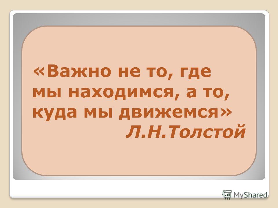 «Важно не то, где мы находимся, а то, куда мы движемся» Л.Н.Толстой