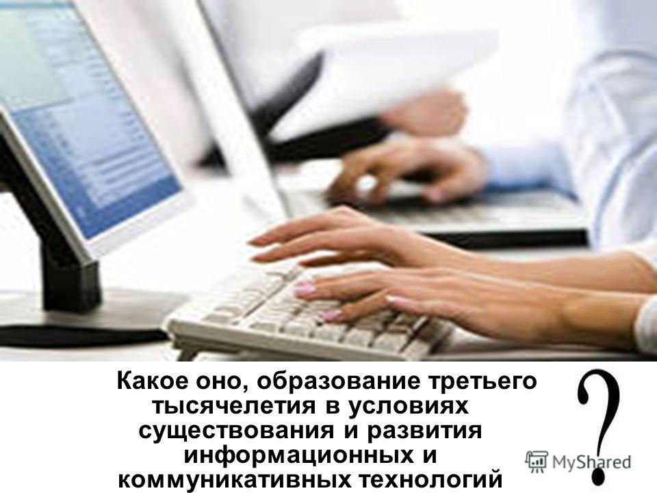 Какое оно, образование третьего тысячелетия в условиях существования и развития информационных и коммуникативных технологий