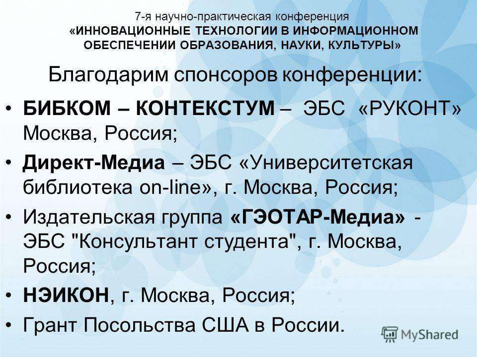 7-я научно-практическая конференция «ИННОВАЦИОННЫЕ ТЕХНОЛОГИИ В ИНФОРМАЦИОННОМ ОБЕСПЕЧЕНИИ ОБРАЗОВАНИЯ, НАУКИ, КУЛЬТУРЫ» Благодарим спонсоров конференции: БИБКОМ – КОНТЕКСТУМ – ЭБС «РУКОНТ» Москва, Россия; Директ-Медиа – ЭБС «Университетская библиоте