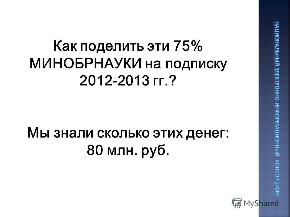 Как поделить эти 75% МИНОБРНАУКИ на подписку 2012-2013 гг.? Мы знали сколько этих денег: 80 млн. руб.