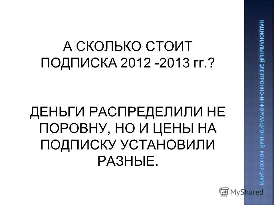 А СКОЛЬКО СТОИТ ПОДПИСКА 2012 -2013 гг.? ДЕНЬГИ РАСПРЕДЕЛИЛИ НЕ ПОРОВНУ, НО И ЦЕНЫ НА ПОДПИСКУ УСТАНОВИЛИ РАЗНЫЕ.