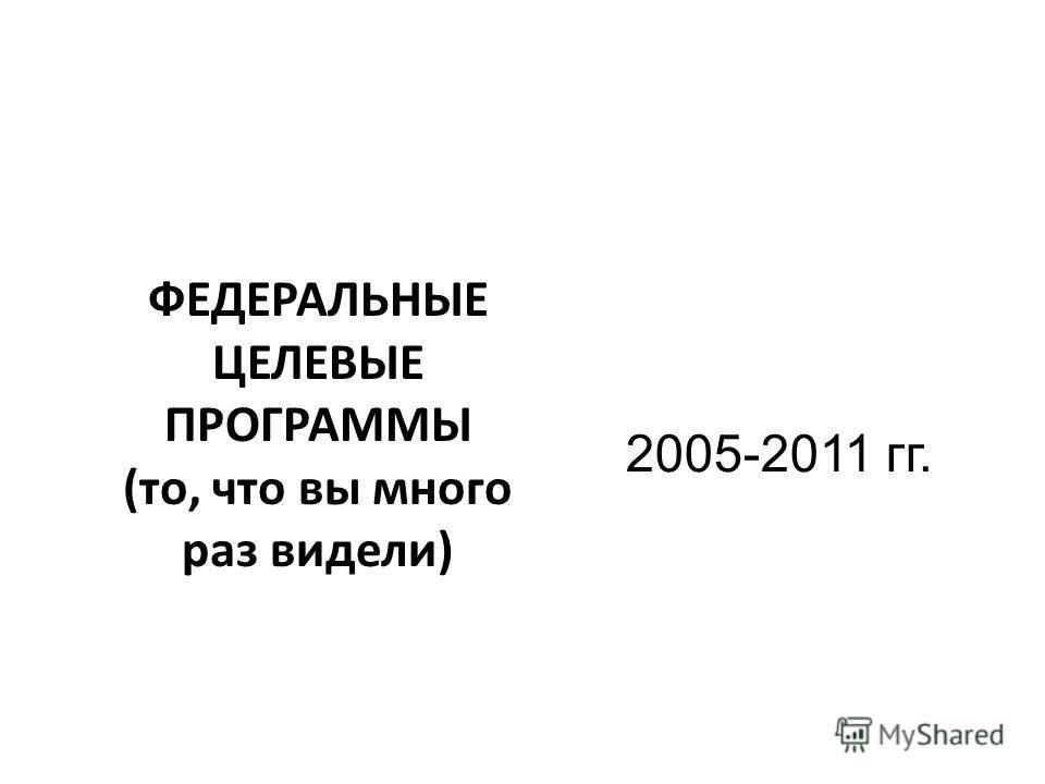 2005-2011 гг. ФЕДЕРАЛЬНЫЕ ЦЕЛЕВЫЕ ПРОГРАММЫ (то, что вы много раз видели)