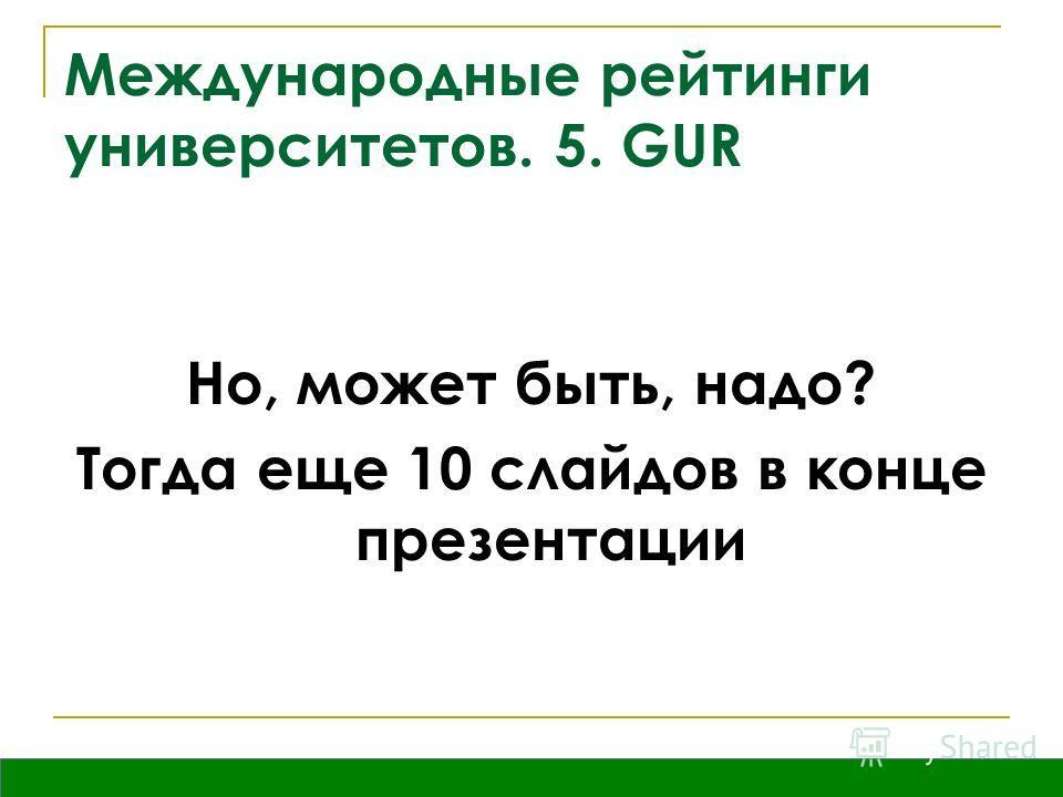 Владивосток, сентябрь 2009 Международные рейтинги университетов. 5. GUR Но, может быть, надо? Тогда еще 10 слайдов в конце презентации