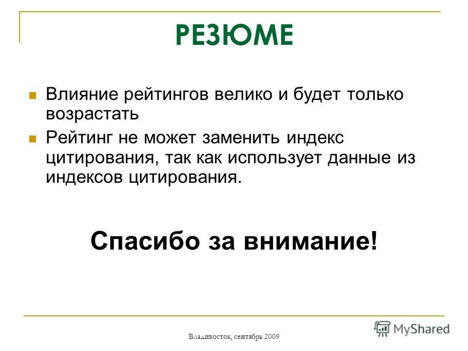Владивосток, сентябрь 2009 РЕЗЮМЕ Влияние рейтингов велико и будет только возрастать Рейтинг не может заменить индекс цитирования, так как использует данные из индексов цитирования. Спасибо за внимание!