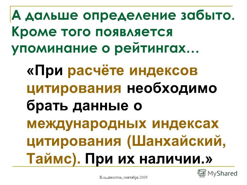 Владивосток, сентябрь 2009 А дальше определение забыто. Кроме того появляется упоминание о рейтингах… «При расчёте индексов цитирования необходимо брать данные о международных индексах цитирования (Шанхайский, Таймс). При их наличии.»
