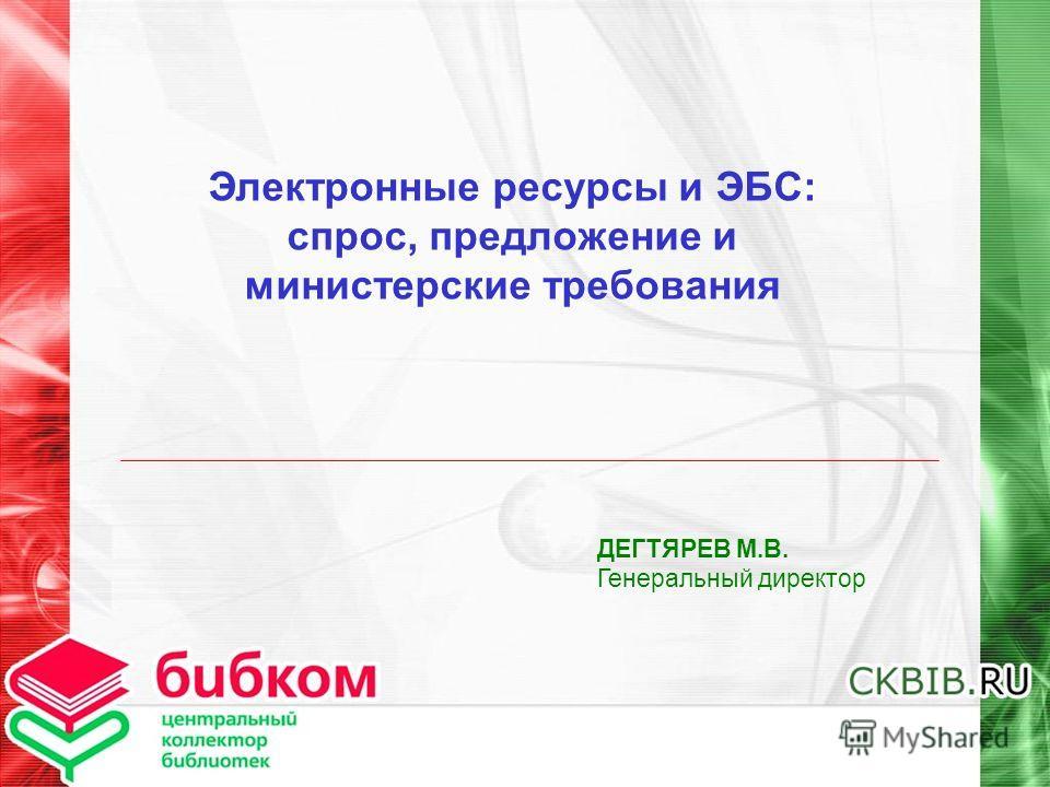 Электронные ресурсы и ЭБС: спрос, предложение и министерские требования ДЕГТЯРЕВ М.В. Генеральный директор