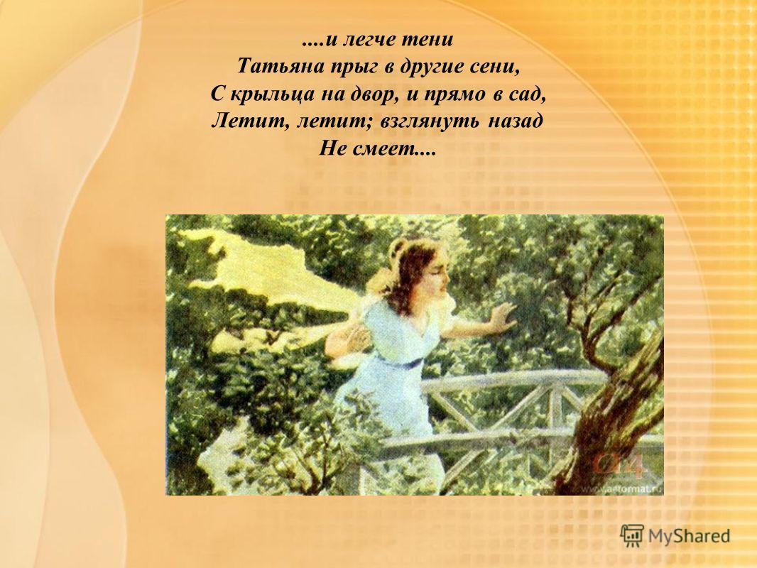 ....и легче тени Татьяна прыг в другие сени, С крыльца на двор, и прямо в сад, Летит, летит; взглянуть назад Не смеет....