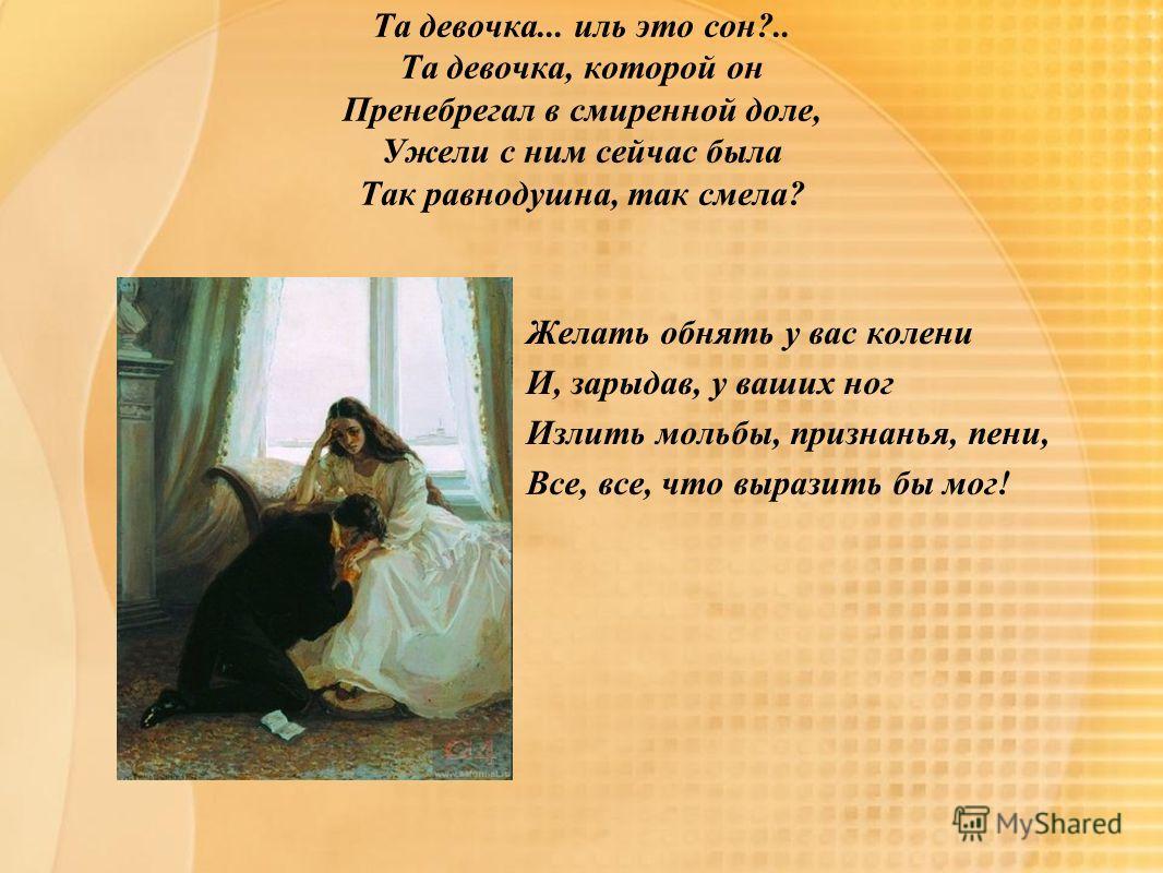 Та девочка... иль это сон?.. Та девочка, которой он Пренебрегал в смиренной доле, Ужели с ним сейчас была Так равнодушна, так смела? Желать обнять у вас колени И, зарыдав, у ваших ног Излить мольбы, признанья, пени, Все, все, что выразить бы мог!