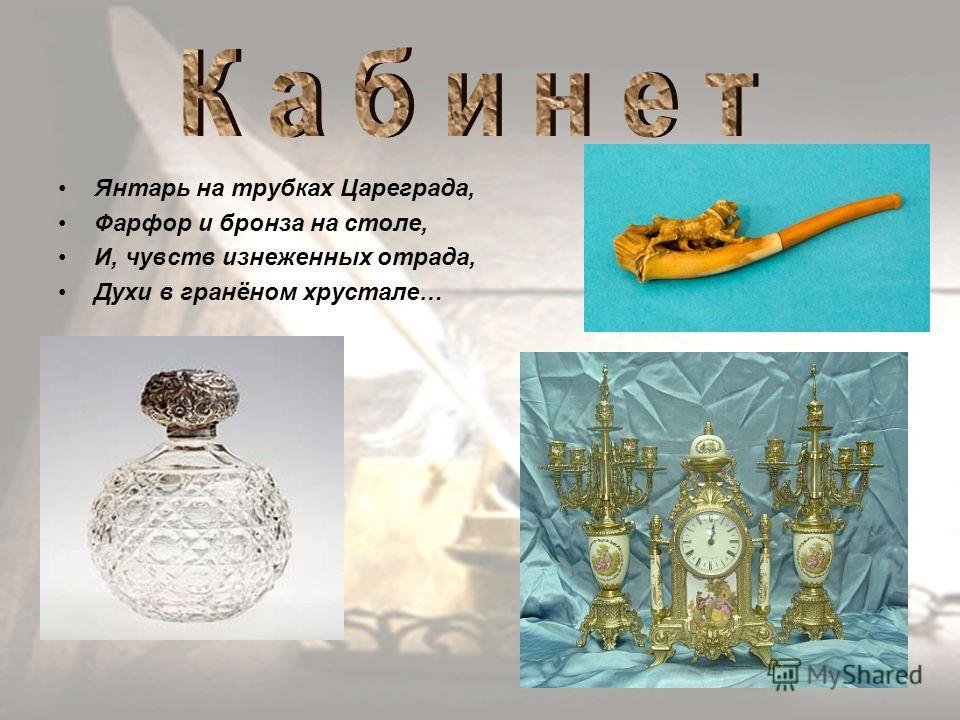 Янтарь на трубках Цареграда, Фарфор и бронза на столе, И, чувств изнеженных отрада, Духи в гранёном хрустале…