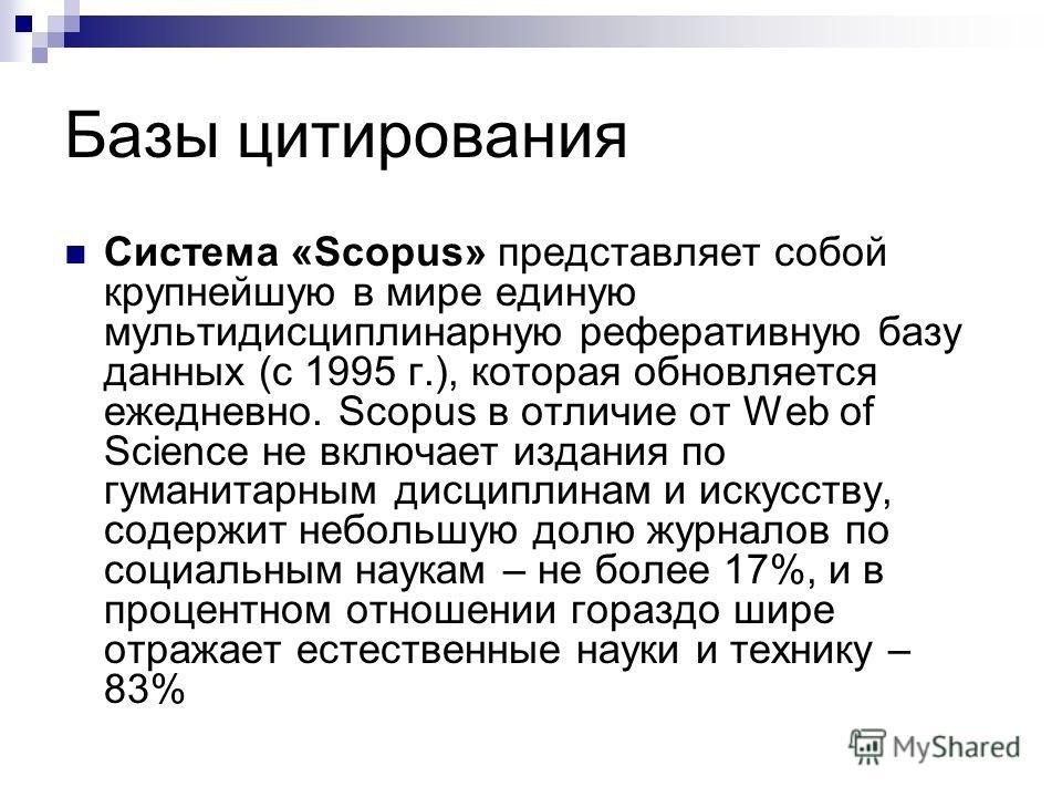 Базы цитирования Система «Scopus» представляет собой крупнейшую в мире единую мультидисциплинарную реферативную базу данных (с 1995 г.), которая обновляется ежедневно. Scopus в отличие от Web of Science не включает издания по гуманитарным дисциплинам