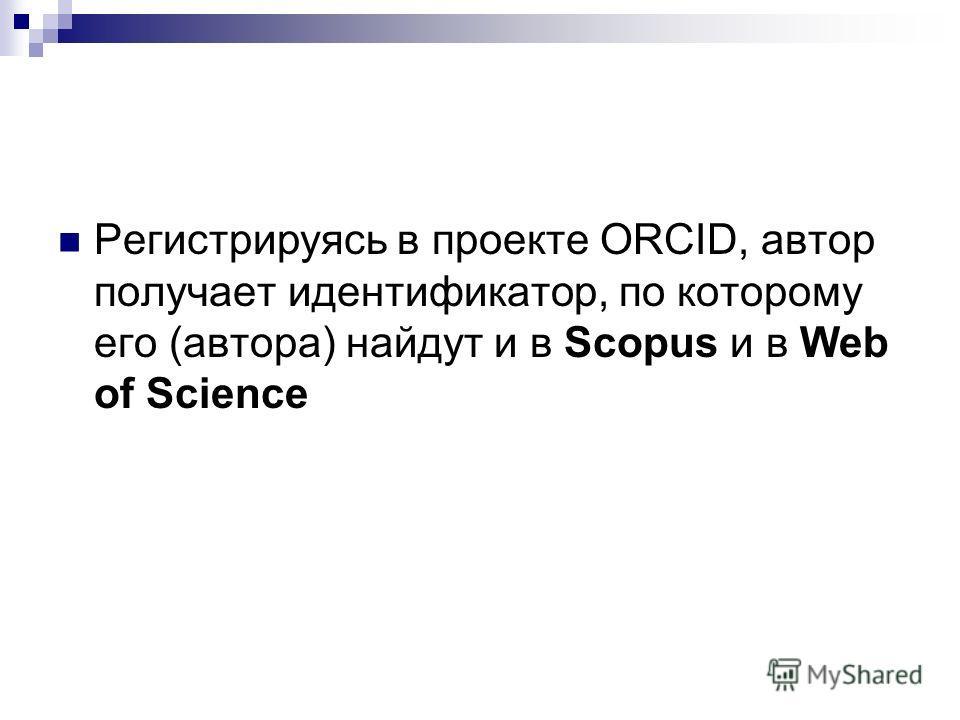 Регистрируясь в проекте ORCID, автор получает идентификатор, по которому его (автора) найдут и в Scopus и в Web of Science