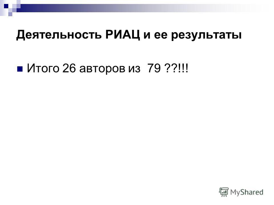 Деятельность РИАЦ и ее результаты Итого 26 авторов из 79 ??!!!