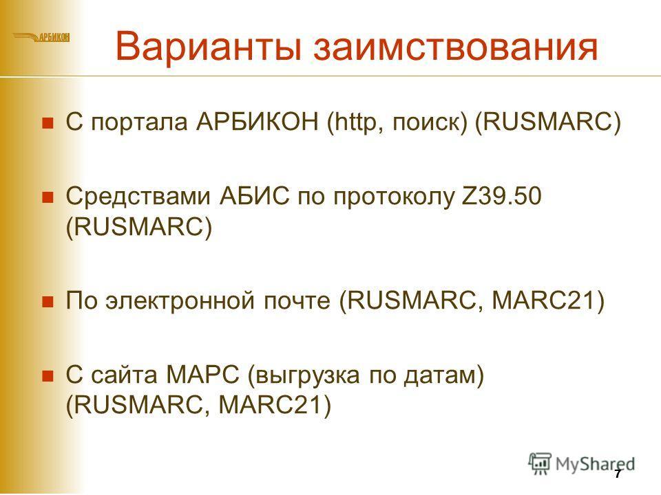 Варианты заимствования С портала АРБИКОН (http, поиск) (RUSMARC) Средствами АБИС по протоколу Z39.50 (RUSMARC) По электронной почте (RUSMARC, MARC21) С сайта МАРС (выгрузка по датам) (RUSMARC, MARC21) 7