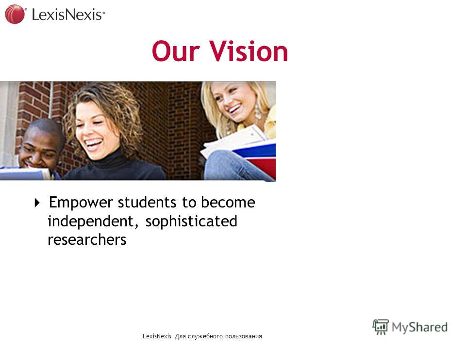 LexisNexis Для служебного пользования Empower students to become independent, sophisticated researchers Our Vision
