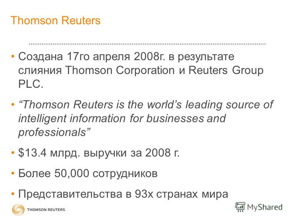 Thomson Reuters Создана 17го апреля 2008г. в результате слияния Thomson Corporation и Reuters Group PLC. Thomson Reuters is the worlds leading source of intelligent information for businesses and professionals $13.4 млрд. выручки за 2008 г. Более 50,
