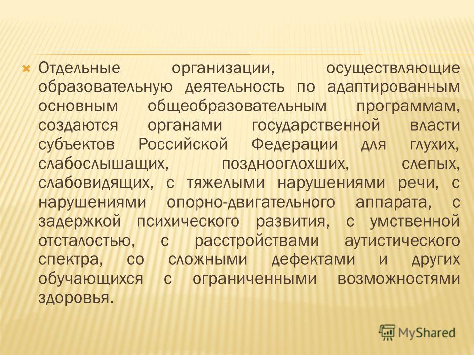 Отдельные организации, осуществляющие образовательную деятельность по адаптированным основным общеобразовательным программам, создаются органами государственной власти субъектов Российской Федерации для глухих, слабослышащих, позднооглохших, слепых,