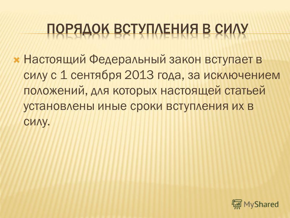 Настоящий Федеральный закон вступает в силу с 1 сентября 2013 года, за исключением положений, для которых настоящей статьей установлены иные сроки вступления их в силу.