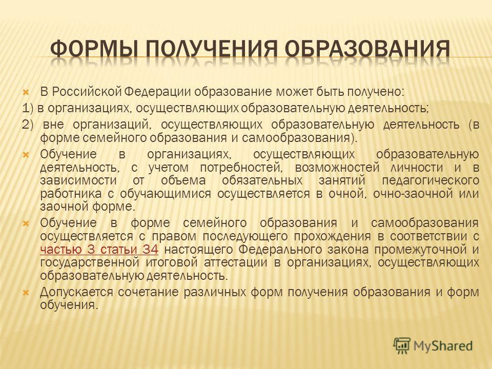 В Российской Федерации образование может быть получено: 1) в организациях, осуществляющих образовательную деятельность; 2) вне организаций, осуществляющих образовательную деятельность (в форме семейного образования и самообразования). Обучение в орга