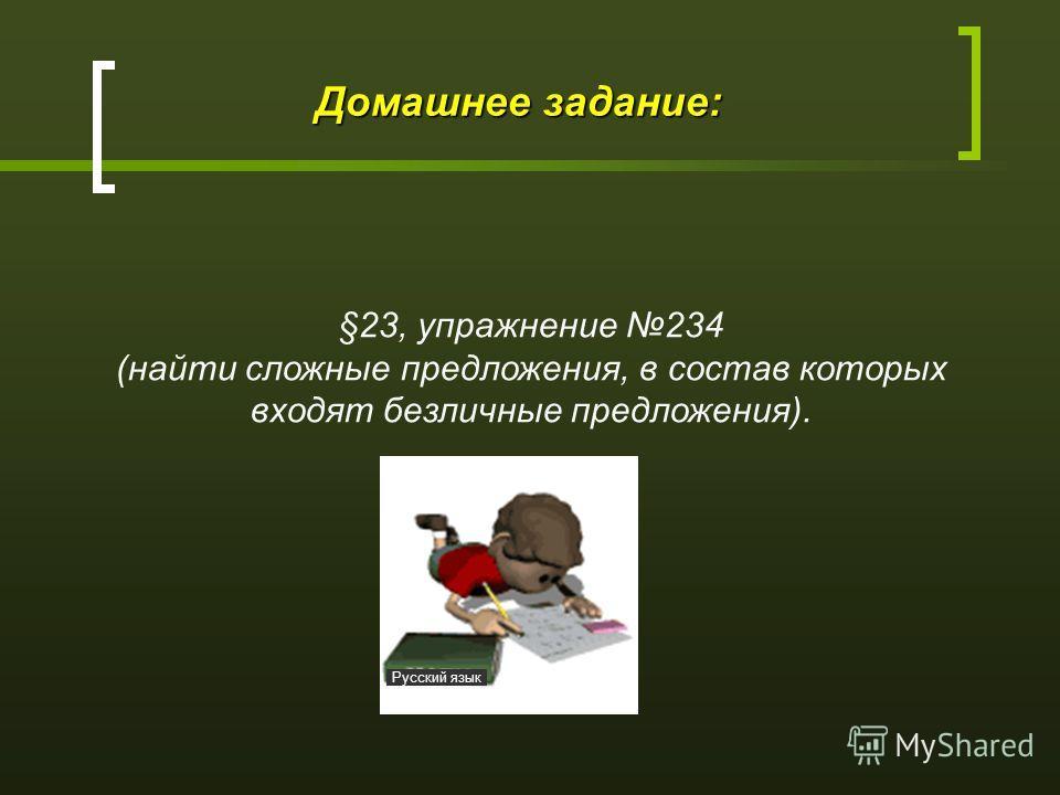 Домашнее задание: §23, упражнение 234 (найти сложные предложения, в состав которых входят безличные предложения). Русский язык