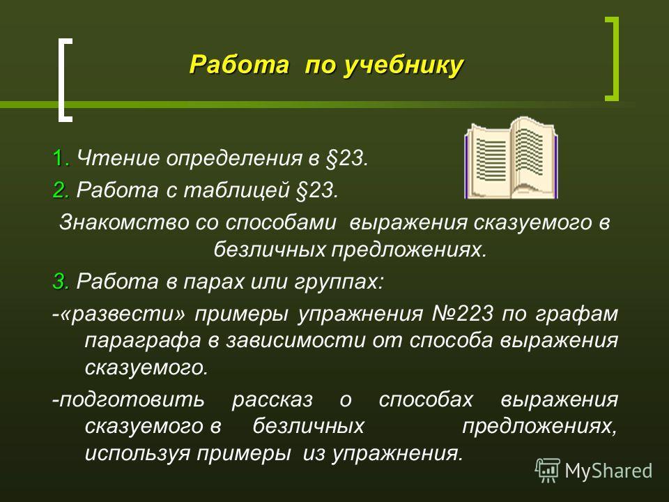 Работа по учебнику 1. 1. Чтение определения в §23. 2. 2. Работа с таблицей §23. Знакомство со способами выражения сказуемого в безличных предложениях. 3. 3. Работа в парах или группах: -«развести» примеры упражнения 223 по графам параграфа в зависимо