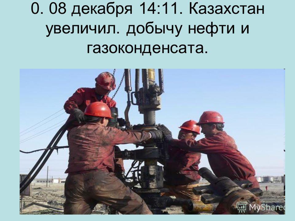 0. 08 декабря 14:11. Казахстан увеличил. добычу нефти и газоконденсата.