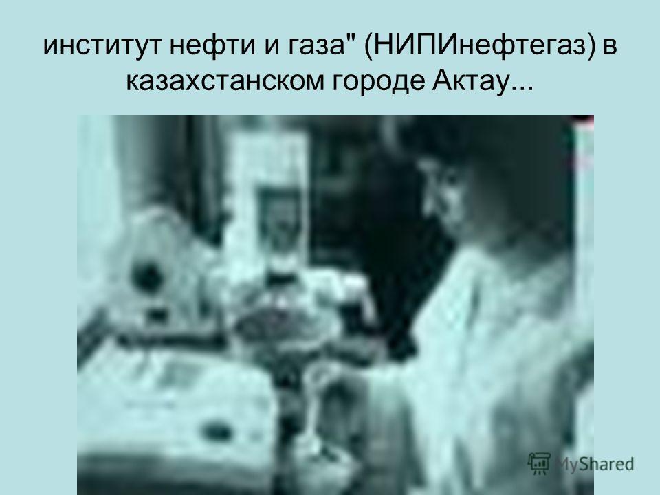 институт нефти и газа (НИПИнефтегаз) в казахстанском городе Актау...