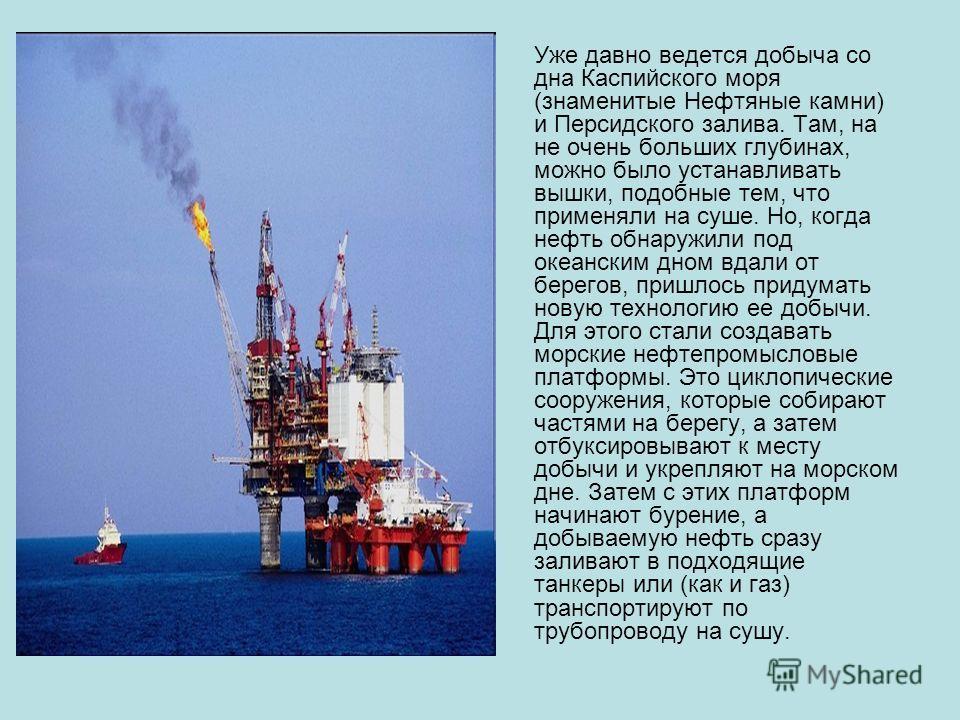 Уже давно ведется добыча со дна Каспийского моря (знаменитые Нефтяные камни) и Персидского залива. Там, на не очень больших глубинах, можно было устанавливать вышки, подобные тем, что применяли на суше. Но, когда нефть обнаружили под океанским дном в
