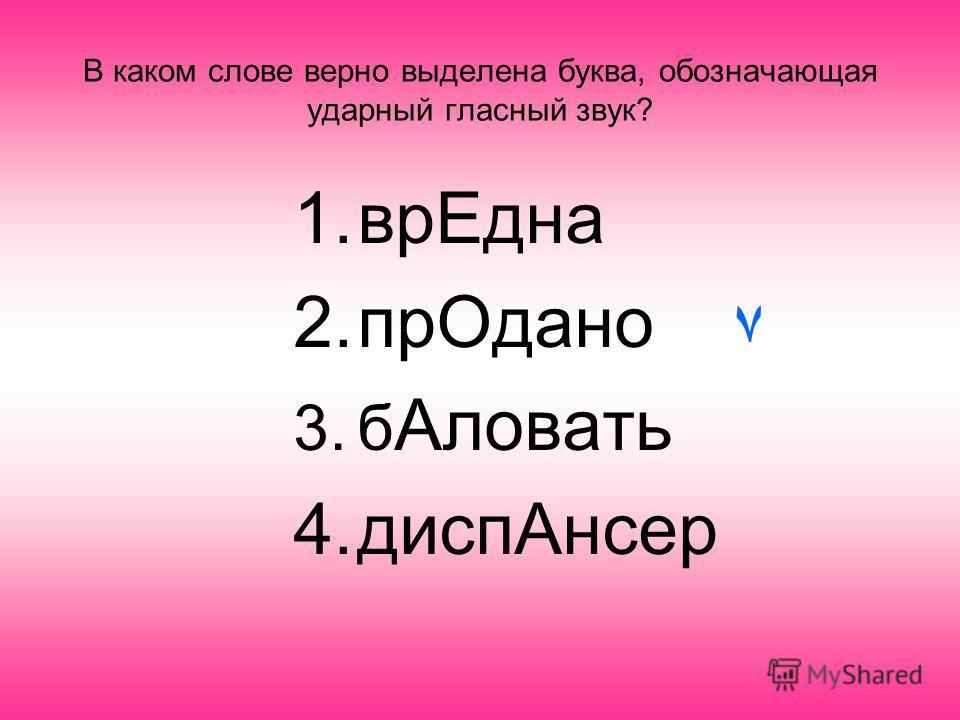В каком слове верно выделена буква, обозначающая ударный гласный звук? 1.врЕдна 2.прОдано 3.б Аловать 4.диспАнсер ٧