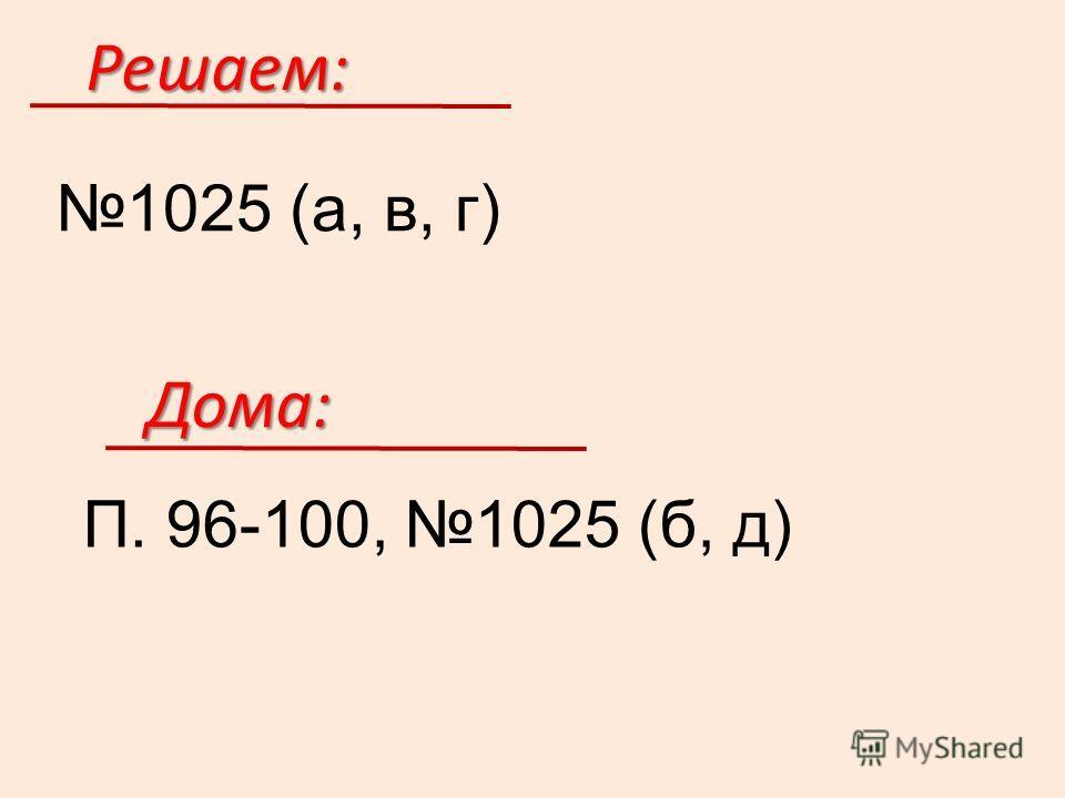 Решаем: 1025 (а, в, г) Дома: П. 96-100, 1025 (б, д)