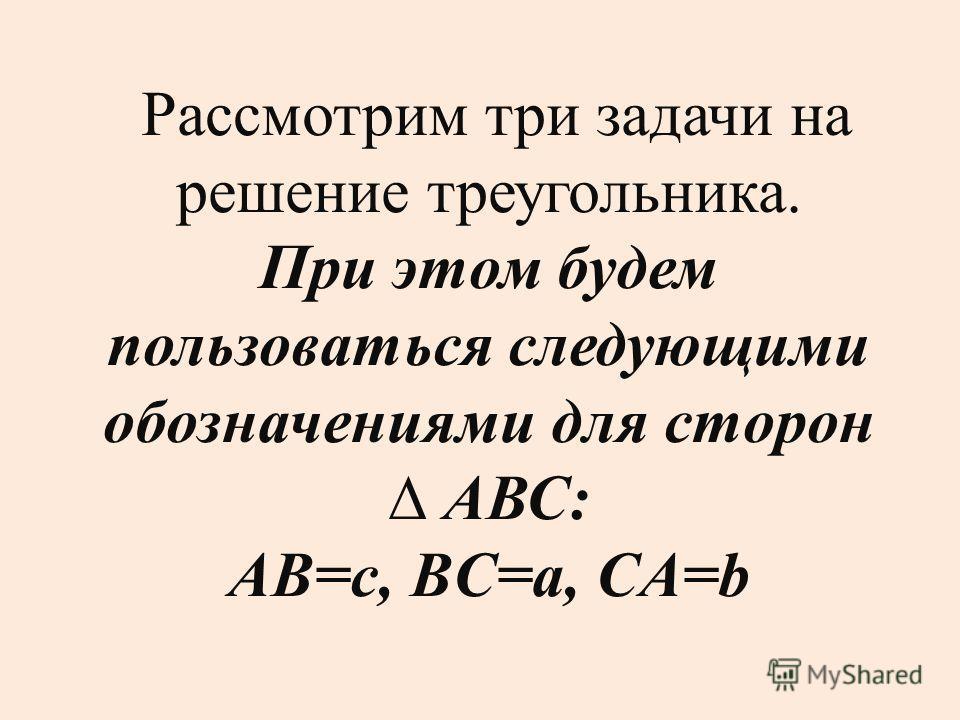Рассмотрим три задачи на решение треугольника. При этом будем пользоваться следующими обозначениями для сторон АВС: АВ=c, BC=a, CA=b