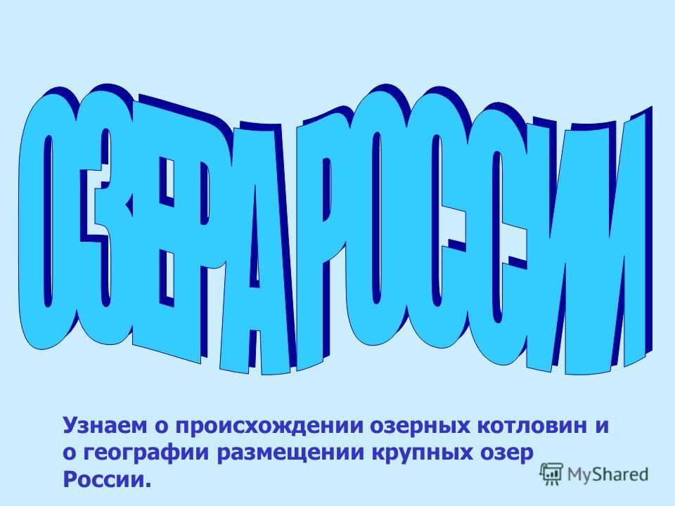 Узнаем о происхождении озерных котловин и о географии размещении крупных озер России.