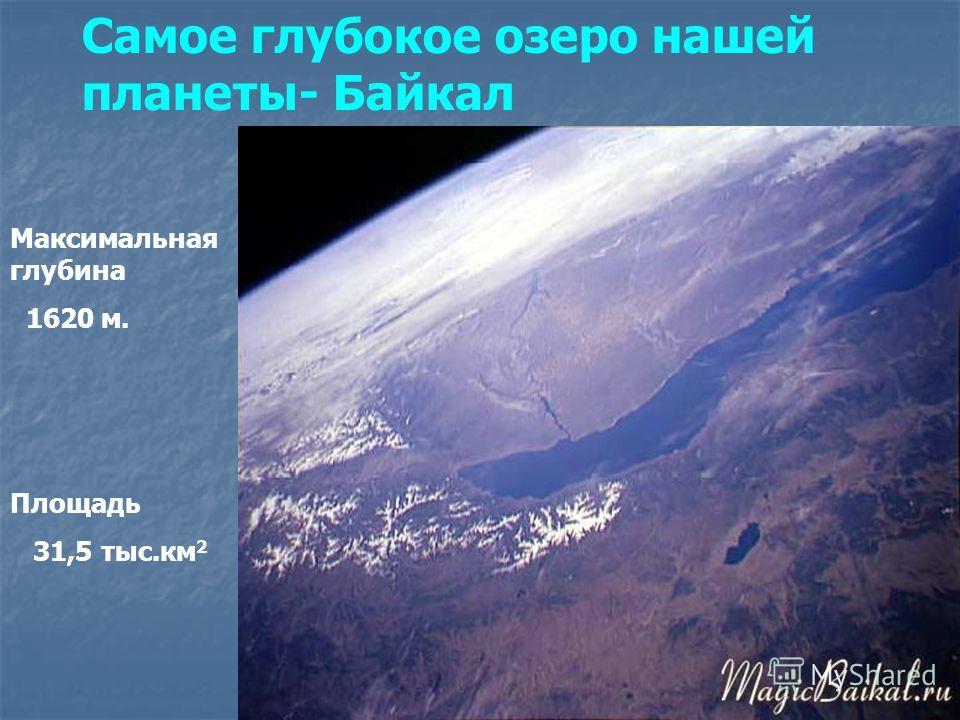 Самое глубокое озеро нашей планеты- Байкал Максимальная глубина 1620 м. Площадь 31,5 тыс.км 2