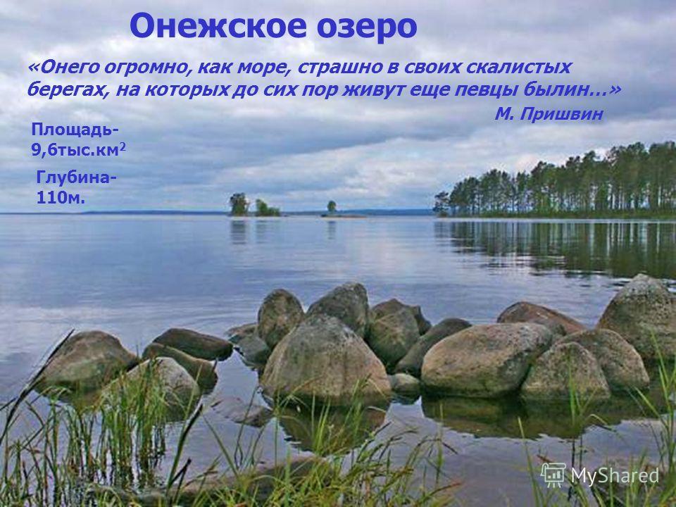 Онежское озеро «Онего огромно, как море, страшно в своих скалистых берегах, на которых до сих пор живут еще певцы былин…» М. Пришвин Площадь- 9,6тыс.км 2 Глубина- 110м.