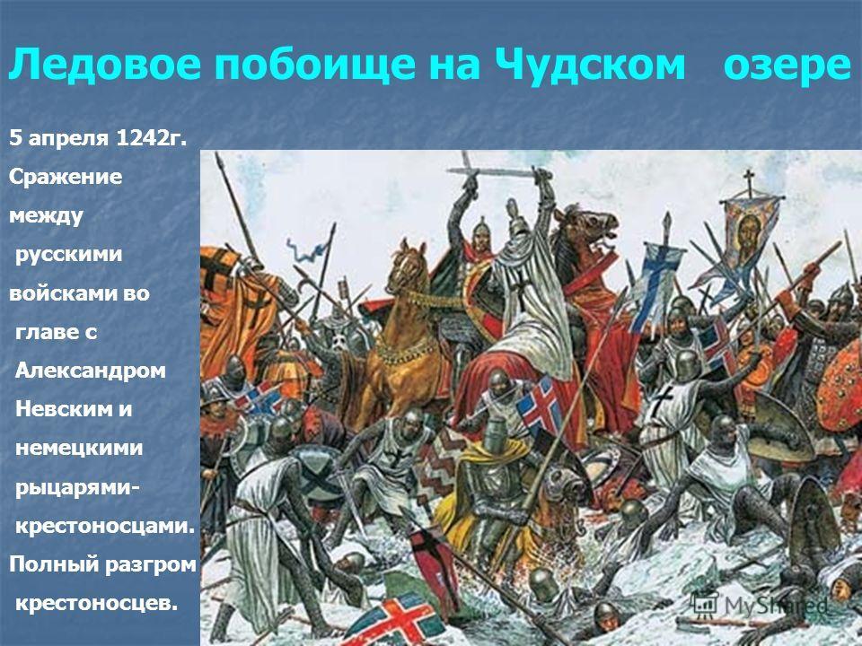 Ледовое побоище на Чудском озере 5 апреля 1242г. Сражение между русскими войсками во главе с Александром Невским и немецкими рыцарями- крестоносцами. Полный разгром крестоносцев.