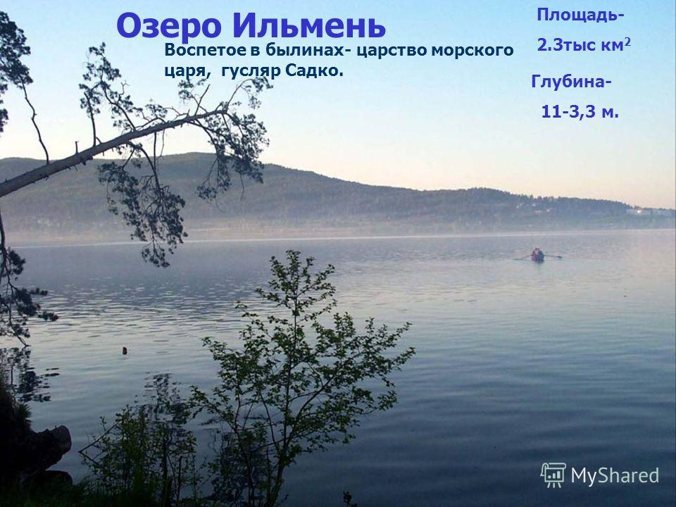 Озеро Ильмень Площадь- 2.3тыс км 2 Глубина- 11-3,3 м. Воспетое в былинах- царство морского царя, гусляр Садко.
