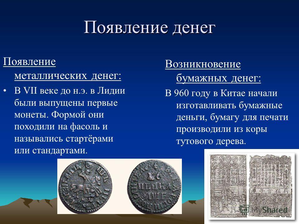 Появление денег Появление металлических денег: В VII веке до н.э. в Лидии были выпущены первые монеты. Формой они походили на фасоль и назывались стартёрами или стандартами. Возникновение бумажных денег: В 960 году в Китае начали изготавливать бумажн