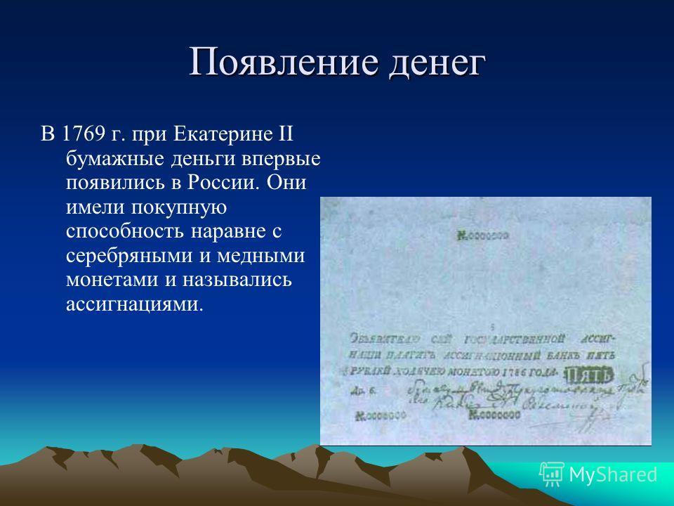 Появление денег В 1769 г. при Екатерине II бумажные деньги впервые появились в России. Они имели покупную способность наравне с серебряными и медными монетами и назывались ассигнациями.