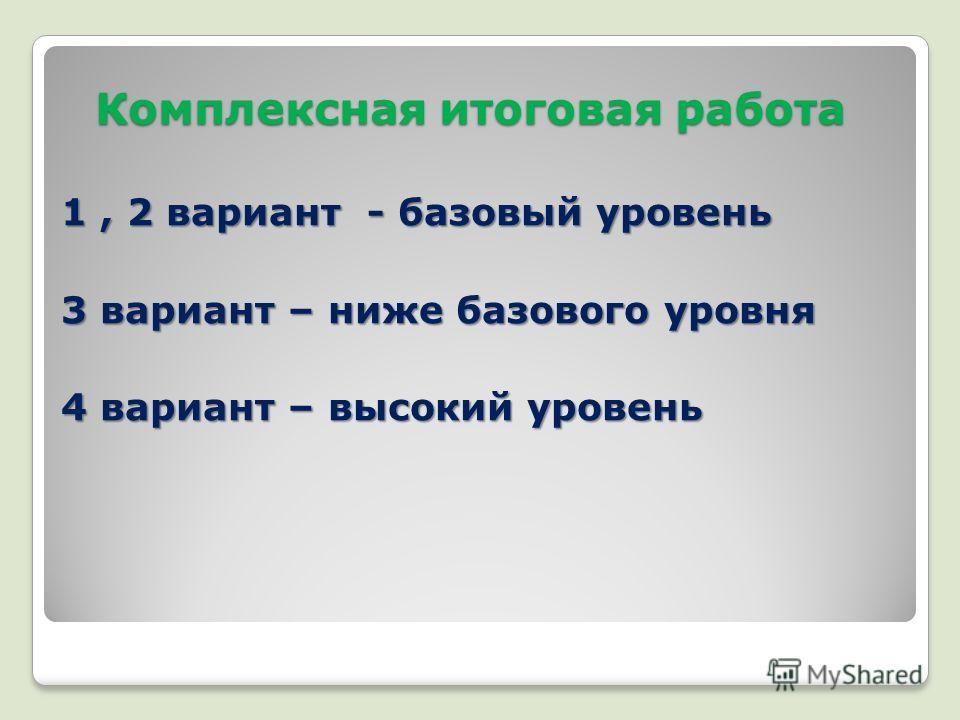 Комплексная итоговая работа 1, 2 вариант - базовый уровень 3 вариант – ниже базового уровня 4 вариант – высокий уровень