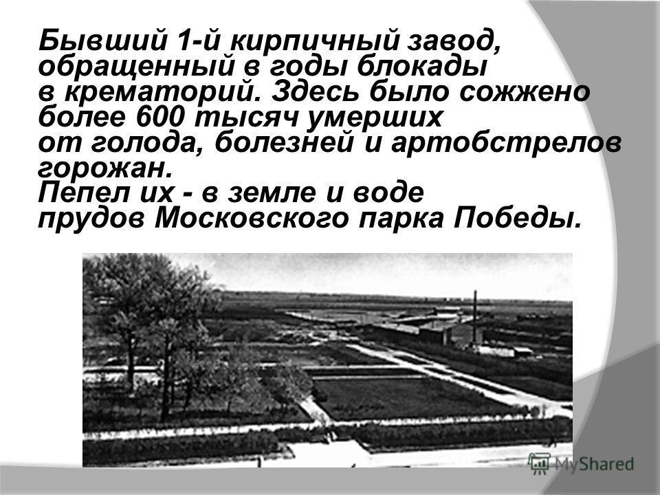 Бывший 1-й кирпичный завод, обращенный в годы блокады в крематорий. Здесь было сожжено более 600 тысяч умерших от голода, болезней и артобстрелов горожан. Пепел их - в земле и воде прудов Московского парка Победы.