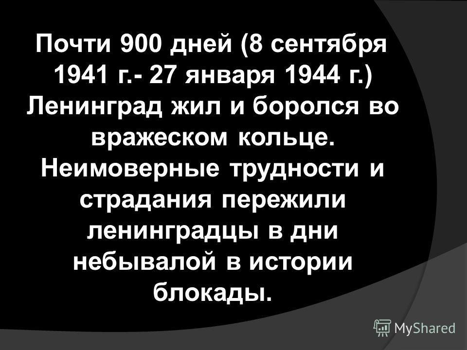 Почти 900 дней (8 сентября 1941 г.- 27 января 1944 г.) Ленинград жил и боролся во вражеском кольце. Неимоверные трудности и страдания пережили ленинградцы в дни небывалой в истории блокады.
