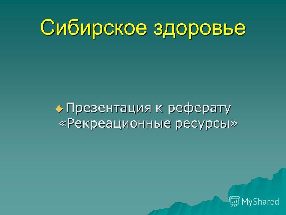 Сибирское здоровье Презентация к реферату «Рекреационные ресурсы» Презентация к реферату «Рекреационные ресурсы»