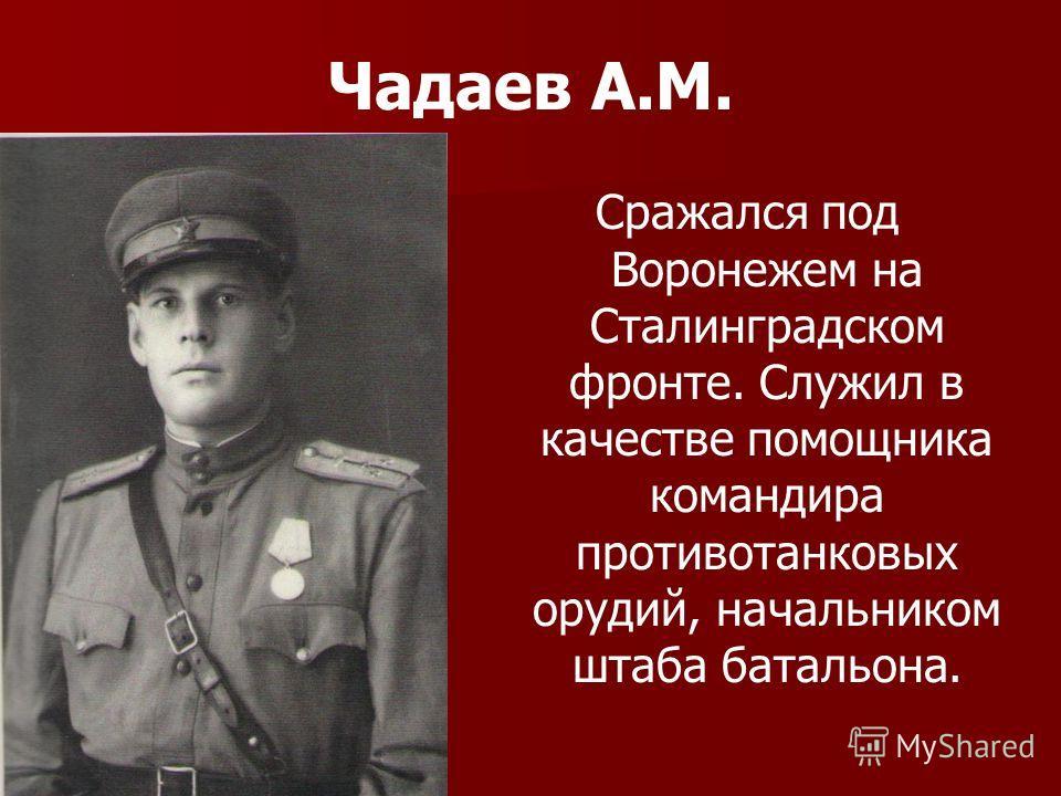 Чадаев А.М. Сражался под Воронежем на Сталинградском фронте. Служил в качестве помощника командира противотанковых орудий, начальником штаба батальона.