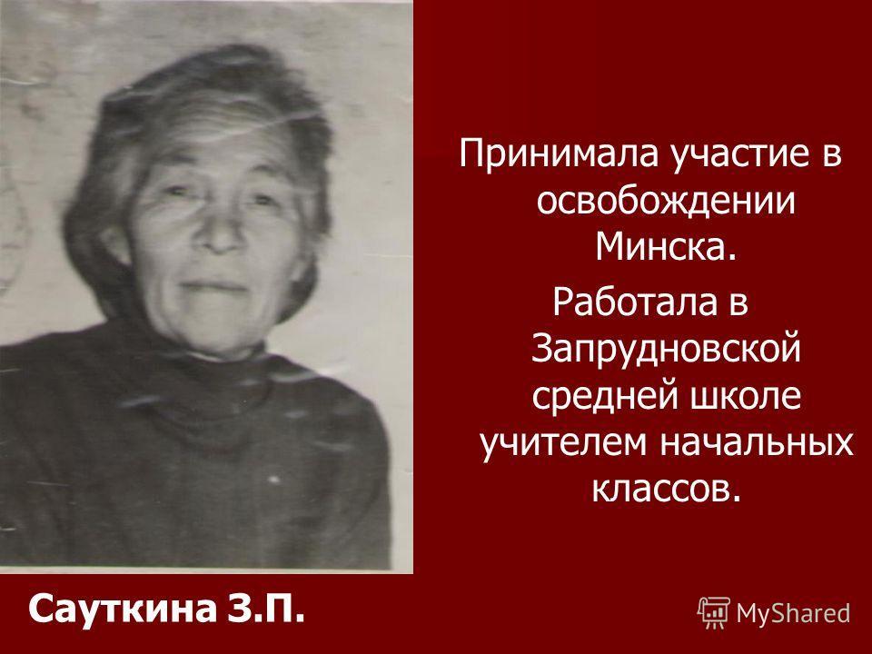 Сауткина З.П. Принимала участие в освобождении Минска. Работала в Запрудновской средней школе учителем начальных классов.
