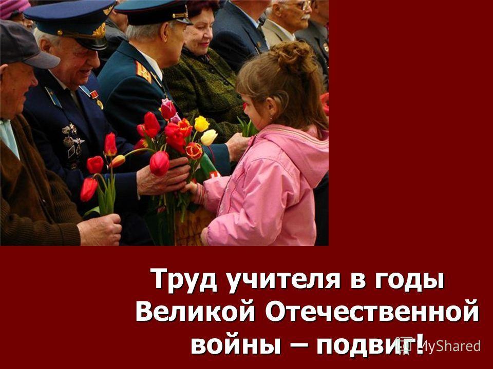 Труд учителя в годы Великой Отечественной войны – подвиг!