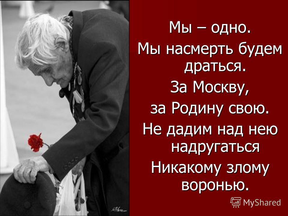 Мы – одно. Мы насмерть будем драться. За Москву, за Родину свою. Не дадим над нею надругаться Никакому злому воронью.