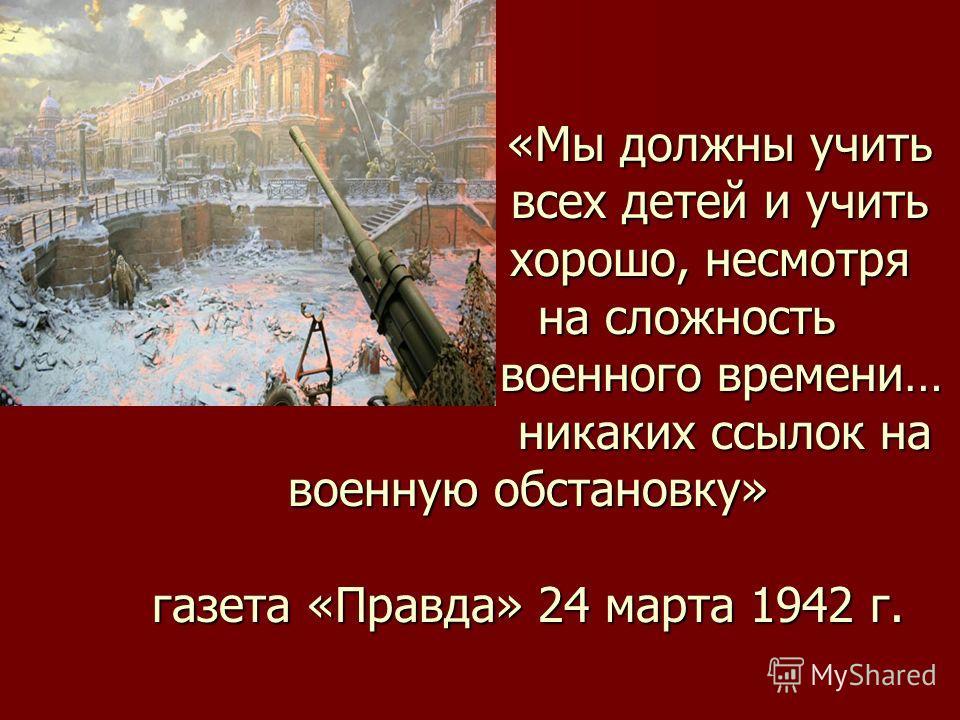 «Мы должны учить всех детей и учить хорошо, несмотря на сложность военного времени… никаких ссылок на военную обстановку» газета «Правда» 24 марта 1942 г.