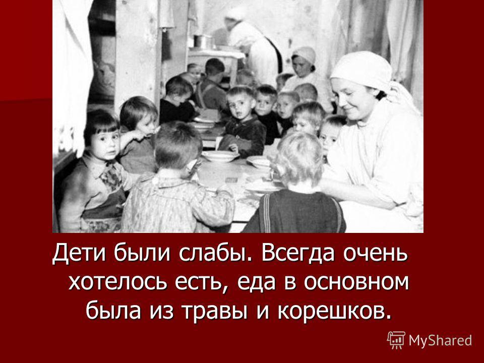 Дети были слабы. Всегда очень хотелось есть, еда в основном была из травы и корешков.