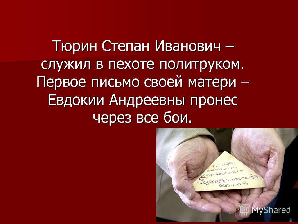 Тюрин Степан Иванович – служил в пехоте политруком. Первое письмо своей матери – Евдокии Андреевны пронес через все бои.