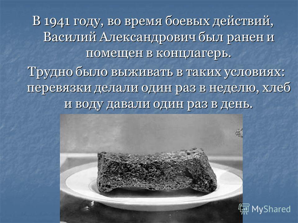 В 1941 году, во время боевых действий, Василий Александрович был ранен и помещен в концлагерь. Трудно было выживать в таких условиях: перевязки делали один раз в неделю, хлеб и воду давали один раз в день. Трудно было выживать в таких условиях: перев